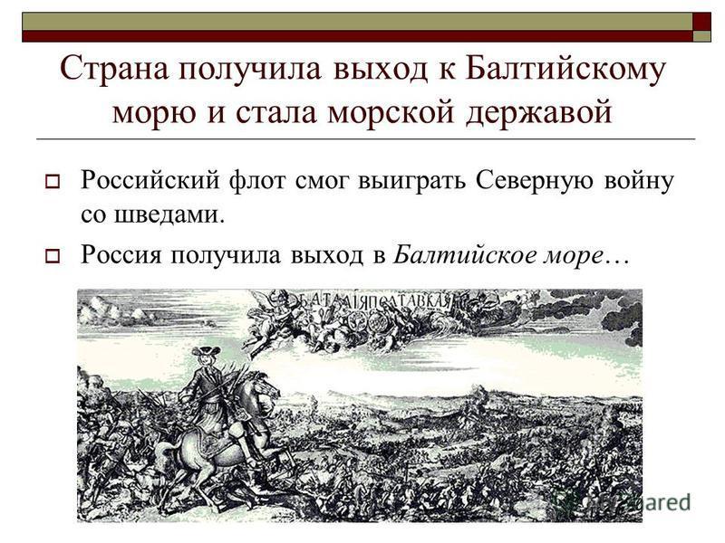 Страна получила выход к Балтийскому морю и стала морской державой Российский флот смог выиграть Северную войну со шведами. Россия получила выход в Балтийское море…