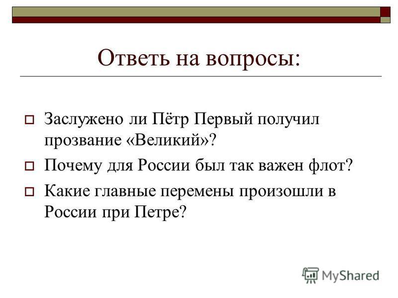 Ответь на вопросы: Заслужено ли Пётр Первый получил прозвание «Великий»? Почему для России был так важен флот? Какие главные перемены произошли в России при Петре?
