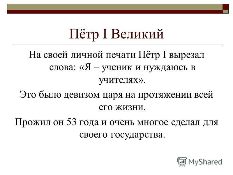 Пётр I Великий На своей личной печати Пётр I вырезал слова: «Я – ученик и нуждаюсь в учителях». Это было девизом царя на протяжении всей его жизни. Прожил он 53 года и очень многое сделал для своего государства.