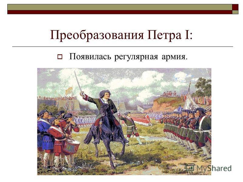 Преобразования Петра I: Появилась регулярная армия.