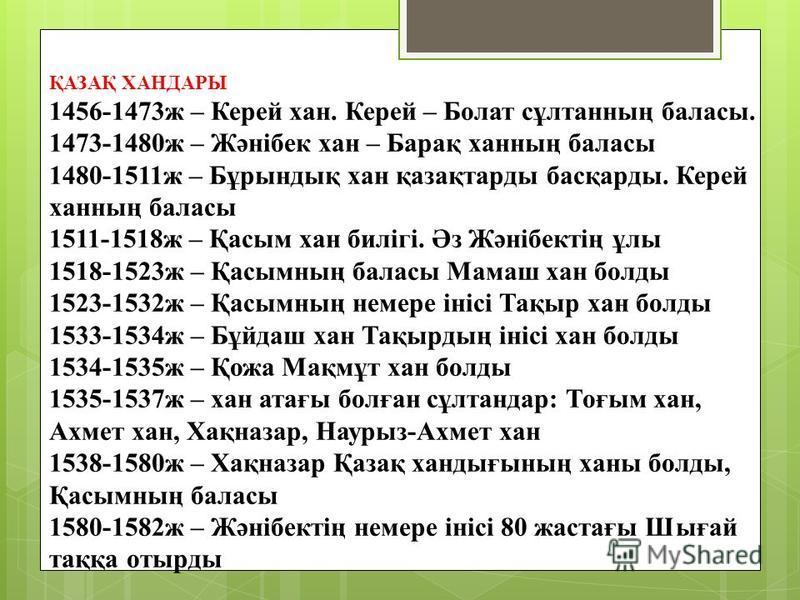 ҚАЗАҚ ХАНДАРЫ 1456-1473ж – Керей хан. Керей – Болат сұлтанның баласы. 1473-1480ж – Жәнібек хан – Барақ ханның баласы 1480-1511ж – Бұрындық хан қазақтарды басқарды. Керей ханның баласы 1511-1518ж – Қасым хан билігі. Әз Жәнібектің ұлы 1518-1523ж – Қасы