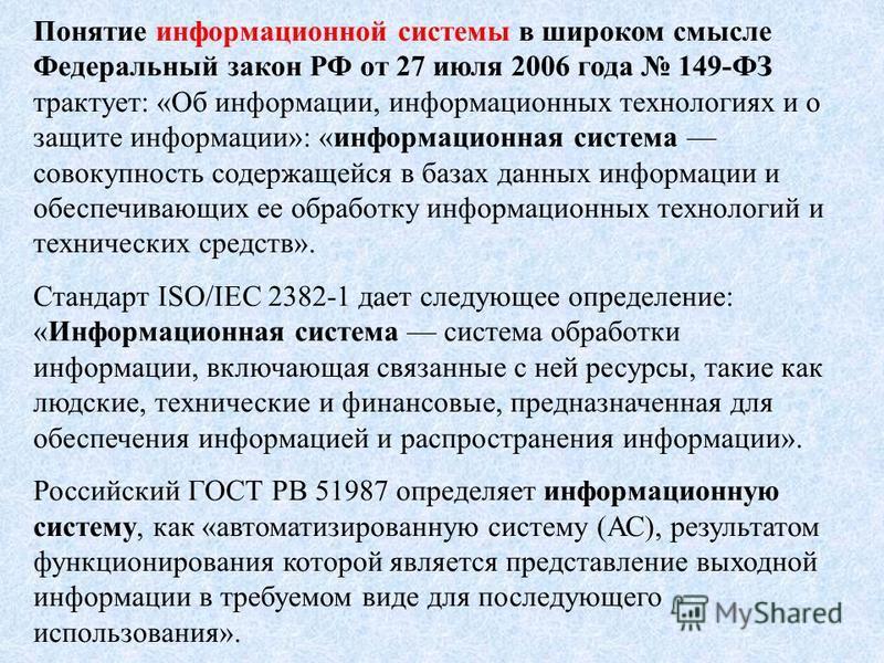 Понятие информационной системы в широком смысле Федеральный закон РФ от 27 июля 2006 года 149-ФЗ трактует: «Об информации, информационных технологиях и о защите информации»: «информационная система совокупность содержащейся в базах данных информации