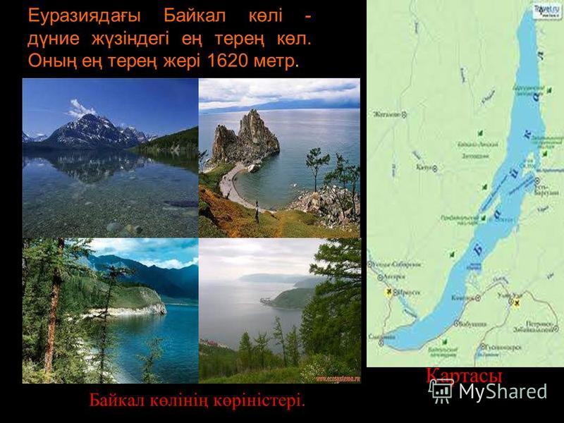 Еуразиядағы Байкал көлі - дүние жүзіндегі ең терең көл. Оның ең терең жері 1620 метр. Байкал көлінің көріністері. Картасы