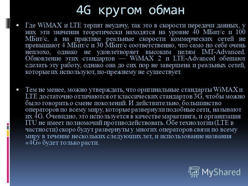 4G кругом обман Где WiMAX и LTE терпят неудачу, так это в скорости передачи данных, у них эти значения теоретически находятся на уровне 40 МБит/с и 100 МБит/с, а на практике реальные скорости коммерческих сетей не превышают 4 МБит/с и 30 МБит/с соотв