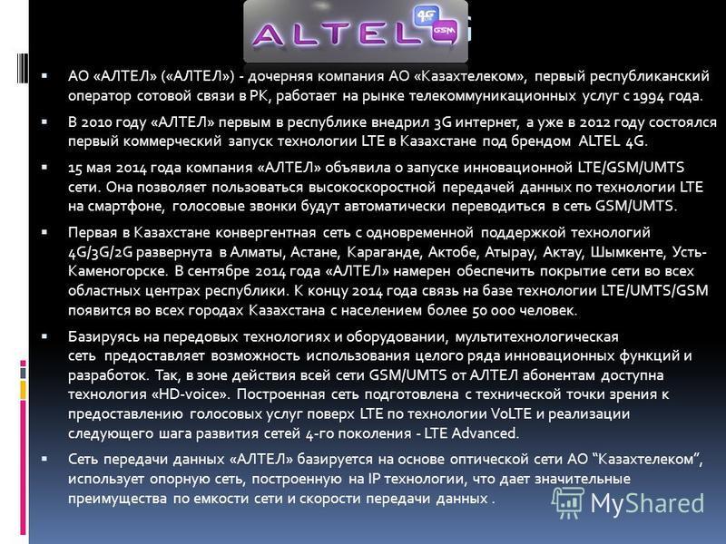 Altel 4G АО «АЛТЕЛ» («АЛТЕЛ») - дочерняя компания АО «Казахтелеком», первый республиканский оператор сотовой связи в РК, работает на рынке телекоммуникационных услуг с 1994 года. В 2010 году «АЛТЕЛ» первым в республике внедрил 3G интернет, а уже в 20
