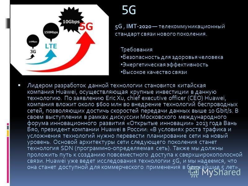5G Лидером разработок данной технологии становится китайская компания Huawei, осуществляющая крупные инвестиции в данную технологию. По заявлению Eric Xu, chief executive officer (CEO) Huawei, компания вложит около $600 млн во внедрение технологий бе