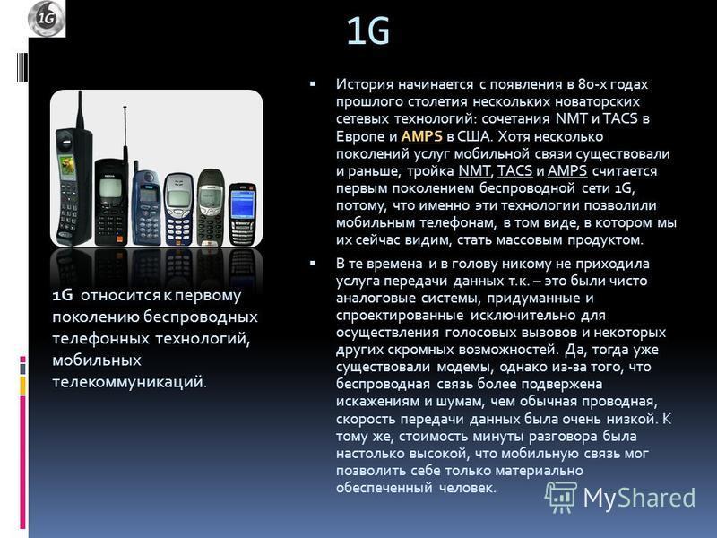 1G История начинается с появления в 80-х годах прошлого столетия нескольких новаторских сетевых технологий: сочетания NMT и TACS в Европе и AMPS в США. Хотя несколько поколений услуг мобильной связи существовали и раньше, тройка NMT, TACS и AMPS счит