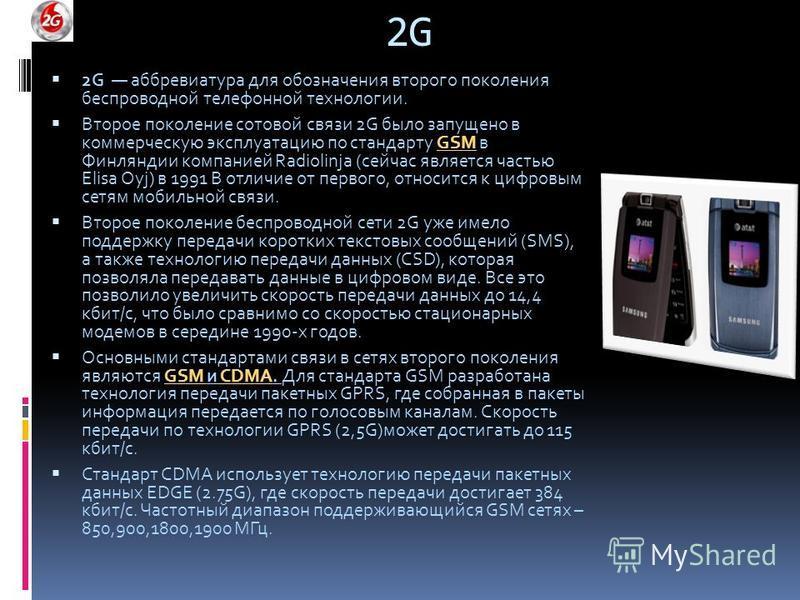 2G2G 2G аббревиатура для обозначения второго поколения беспроводной телефонной технологии. Второе поколение сотовой связи 2G было запущено в коммерческую эксплуатацию по стандарту GSM в Финляндии компанией Radiolinja (сейчас является частью Elisa Oyj