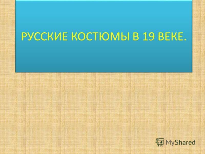 РУССКИЕ КОСТЮМЫ В 19 ВЕКЕ.
