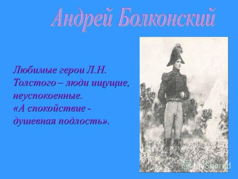 Любимые герои Л.Н. Толстого – люди ищущие, неуспокоенные. «А спокойствие - душевная подлость».