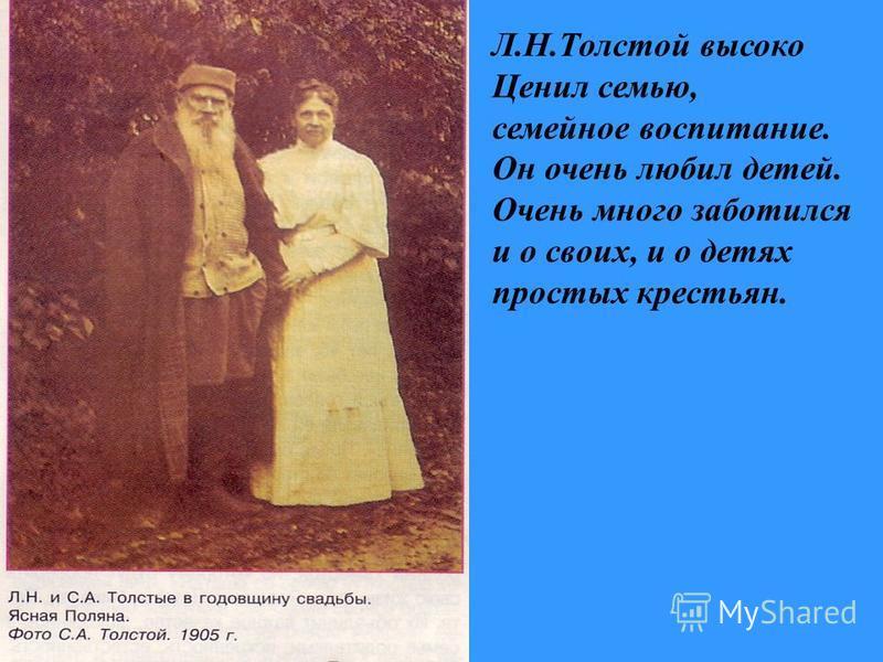 Л.Н.Толстой высоко Ценил семью, семейное воспитание. Он очень любил детей. Очень много заботился и о своих, и о детях простых крестьян.