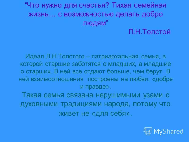 Что нужно для счастья? Тихая семейная жизнь… с возможностью делать добро людям Л.Н.Толстой Идеал Л.Н.Толстого – патриархальная семья, в которой старшие заботятся о младших, а младшие о старших. В ней все отдают больше, чем берут. В ней взаимоотношени