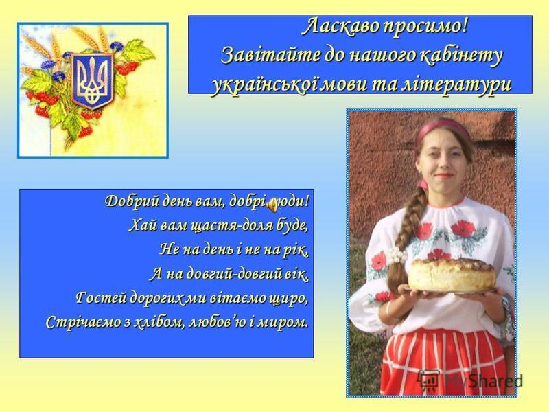 Ласкаво просимо! Завітайте до нашого кабінету української мови та літератури Ласкаво просимо! Завітайте до нашого кабінету української мови та літератури Добрий день вам, добрі люди! Хай вам щастя-доля буде, Не на день і не на рік, А на довгий-довгий