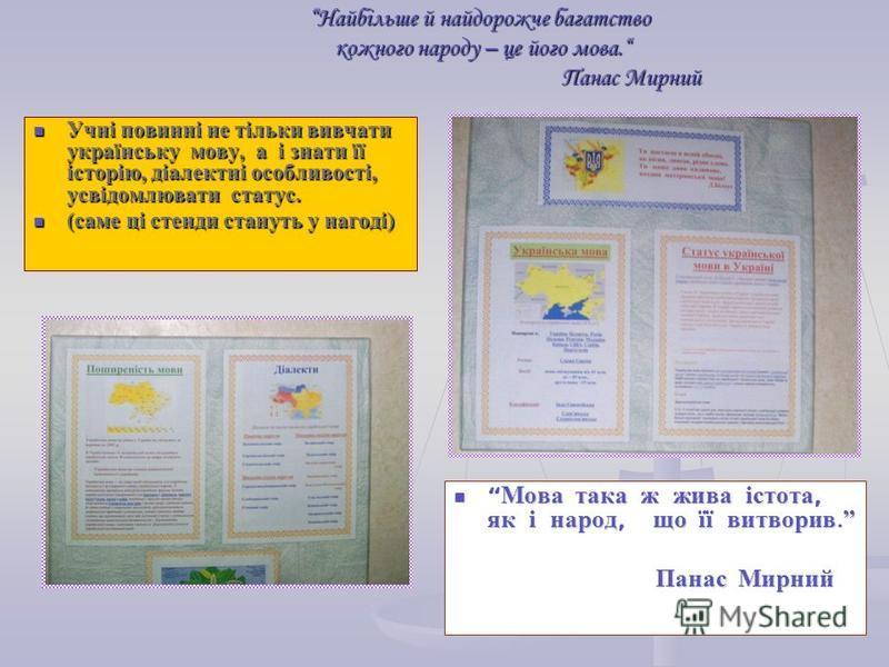 Найбільше й найдорожче багатство кожного народу – це його мова. Панас Мирний Учні повинні не тільки вивчати українську мову, а і знати її історію, діалектні особливості, усвідомлювати статус. Учні повинні не тільки вивчати українську мову, а і знати