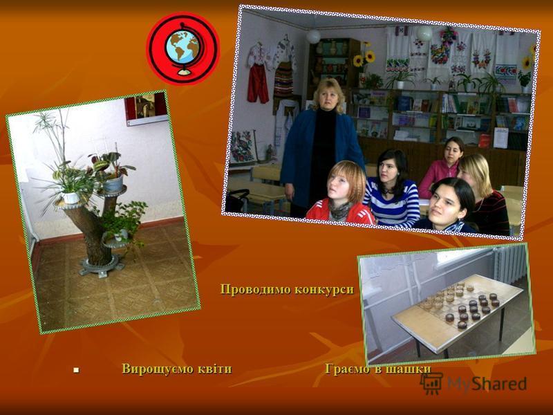 Проводимо конкурси Проводимо конкурси Вирощуємо квіти Граємо в шашки Вирощуємо квіти Граємо в шашки