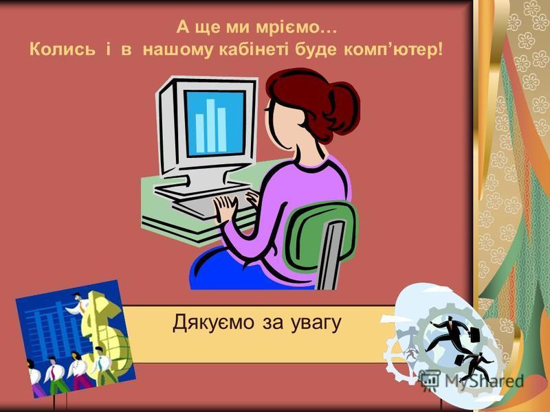 А ще ми мріємо… Колись і в нашому кабінеті буде компютер! Дякуємо за увагу