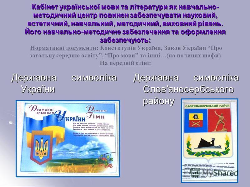 Кабінет української мови та літератури як навчально- методичний центр повинен забезпечувати науковий, естетичний, навчальний, методичний, виховний рівень. Його навчально-методичне забезпечення та оформлення забезпечують: Кабінет української мови та л