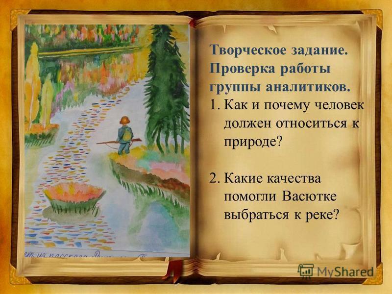 Творческое задание. Проверка работы группы аналитиков. 1. Как и почему человек должен относиться к природе? 2. Какие качества помогли Васютке выбраться к реке?