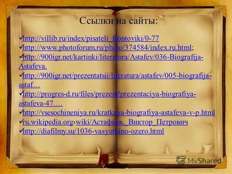 Ссылки на сайты: http://villib.ru/index/pisateli_frontoviki/0-77 http://www.photoforum.ru/photo/374584/index.ru.html; http://www.photoforum.ru/photo/374584/index.ru.html http://900igr.net/kartinki/literatura/Astafev/036-Biografija- Astafeva. http://9