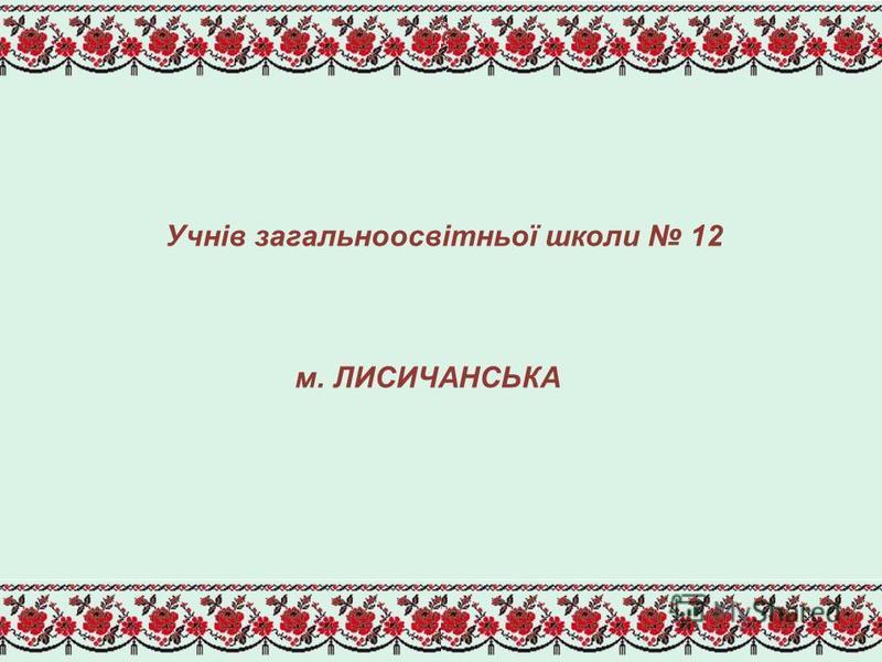 Учнів загальноосвітньої школи 12 м. ЛИСИЧАНСЬКА