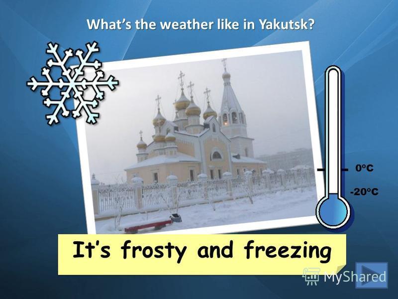 Whats the weather like in Yakutsk? Its snowy and cold Its stormy and warm Cape Town 35ºC London 6ºC New York 15ºC Buenos Aires 30ºC Mexico City 20ºC Helsinki -2ºC Yakutsk -20ºC Sidney 25ºC Beijing 12ºC Its frosty and freezing Its frosty and freezing