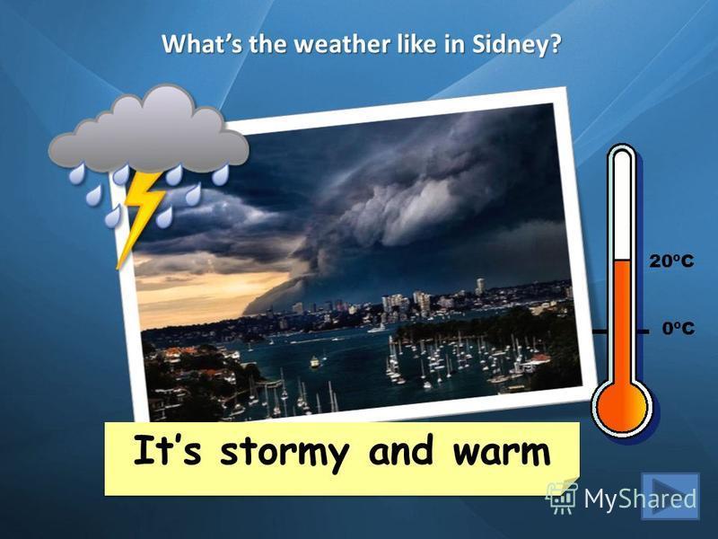 Whats the weather like in Sidney? Its snowy and cold Its cloudy and warm Cape Town 35ºC London 6ºC New York 15ºC Buenos Aires 30ºC Mexico City 20ºC Helsinki -2ºC Yakutsk -20ºC Sidney 25ºC Beijing 12ºC Its stormy and warm Its stormy and warm