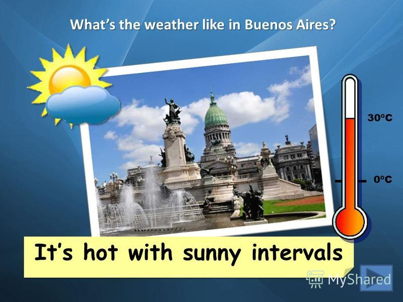 Whats the weather like in Buenos Aires? Its snowy and cold Its cloudy and warm Cape Town 35ºC London 6ºC New York 15ºC Buenos Aires 30ºC Mexico City 20ºC Helsinki -2ºC Yakutsk -20ºC Sidney 25ºC Beijing 12ºC Its hot with sunny intervals Its hot with s