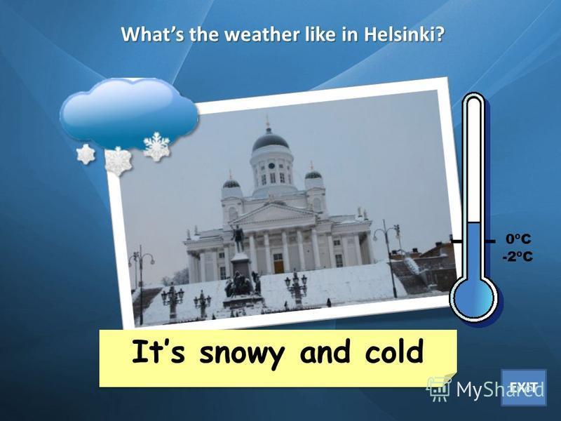 Whats the weather like in Helsinki? Its rainy and cold Its cloudy and cool Cape Town 35ºC London 6ºC New York 15ºC Buenos Aires 30ºC Mexico City 20ºC Helsinki -2ºC Yakutsk -20ºC Sidney 25ºC Beijing 12ºC Its snowy and cold Its snowy and cold