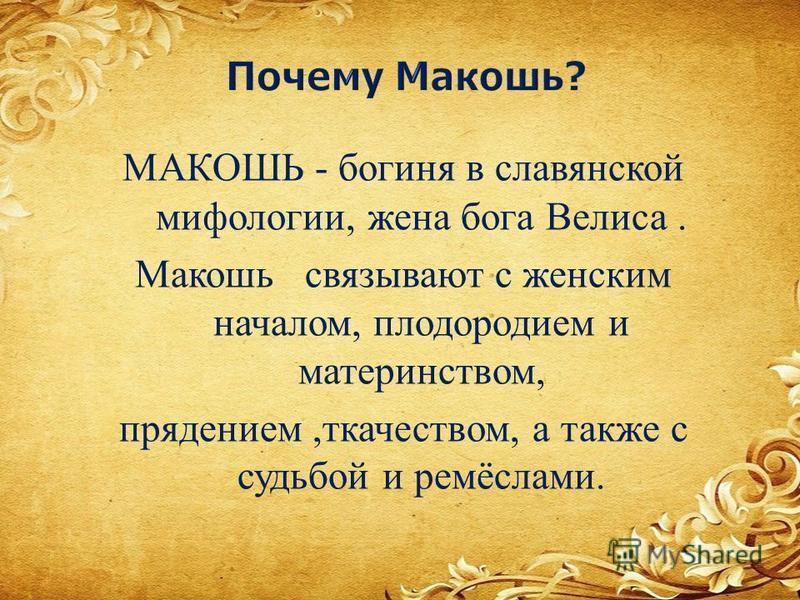 МАКОШЬ - богиня в славянской мифологии, жена бога Велиса. Макошь связывают с женским началом, плодородием и материнством, прядением, ткачеством, а также с судьбой и ремёслами.