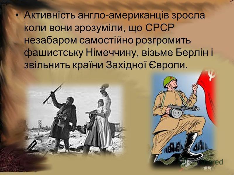 Активність англо-американців зросла коли вони зрозуміли, що СРСР незабаром самостійно розгромить фашистську Німеччину, візьме Берлін і звільнить країни Західної Європи.
