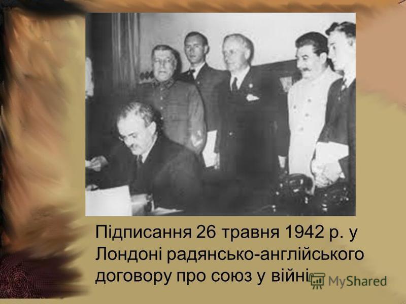 Підписання 26 травня 1942 р. у Лондоні радянсько-англійського договору про союз у війні