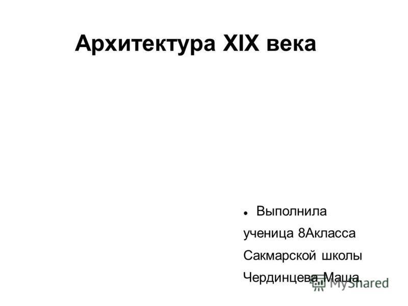 Архитектура XIX века Выполнила ученица 8Акласса Сакмарской школы Чердинцева Маша.
