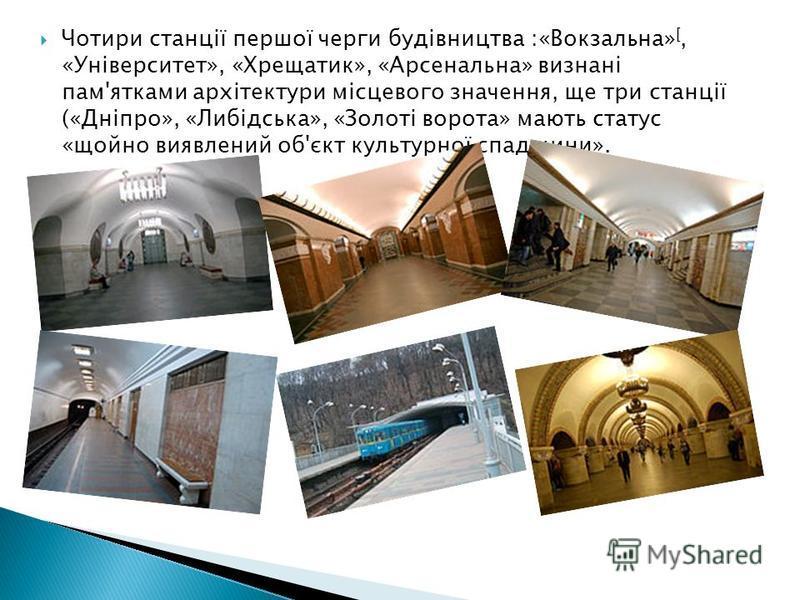 Чотири станції першої черги будівництва :«Вокзальна» [, «Університет», «Хрещатик», «Арсенальна» визнані пам'ятками архітектури місцевого значення, ще три станції («Дніпро», «Либідська», «Золоті ворота» мають статус «щойно виявлений об'єкт культурної