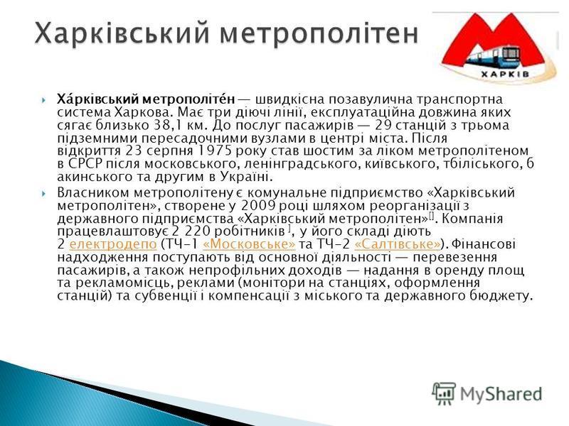 Ха́рківський метрополіте́н швидкісна позавулична транспортна система Харкова. Має три діючі лінії, експлуатаційна довжина яких сягає близько 38,1 км. До послуг пасажирів 29 станцій з трьома підземними пересадочними вузлами в центрі міста. Після відкр