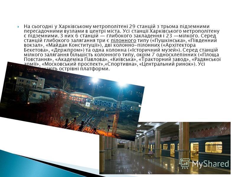 На сьогодні у Харківському метрополітені 29 станцій з трьома підземними пересадочними вузлами в центрі міста. Усі станції Харківського метрополітену є підземними. З них 6 станцій глибокого закладення і 23 мілкого. Серед станцій глибокого залягання тр
