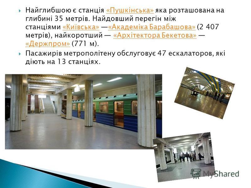 Найглибшою є станція «Пушкінська» яка розташована на глибині 35 метрів. Найдовший перегін між станціями «Київська» «Академіка Барабашова» (2 407 метрів), найкоротший «Архітектора Бекетова» «Держпром» (771 м).«Пушкінська»«Київська»«Академіка Барабашов