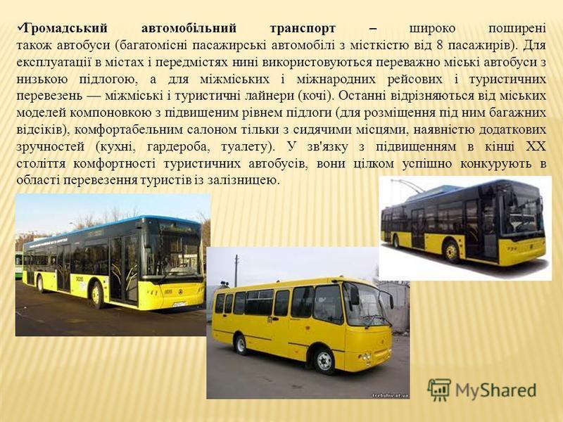 Громадський автомобільний транспорт – широко поширені також автобуси (багатомісні пасажирські автомобілі з місткістю від 8 пасажирів). Для експлуатації в містах і передмістях нині використовуються переважно міські автобуси з низькою підлогою, а для м