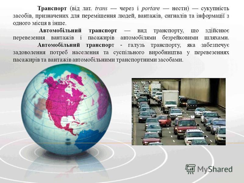 Транспорт (від лат. trans через і portare нести) сукупність засобів, призначених для переміщення людей, вантажів, сигналів та інформації з одного місця в інше. Автомобільний транспорт вид транспорту, що здійснює перевезення вантажів і пасажирів автом