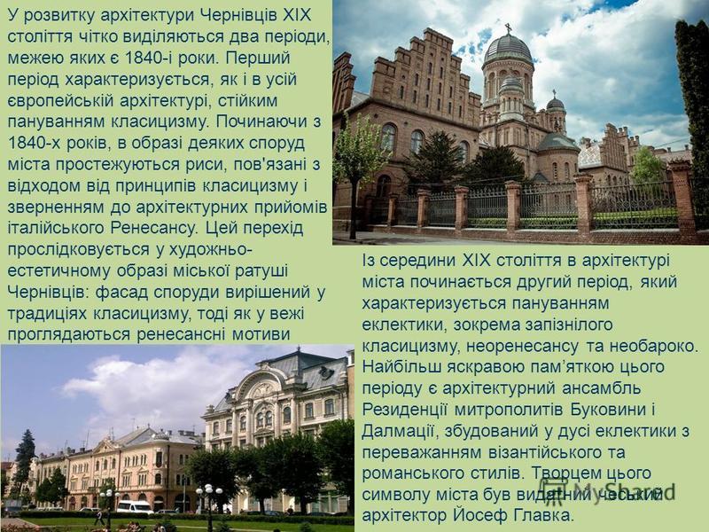 У розвитку архітектури Чернівців XIX століття чітко виділяються два періоди, межею яких є 1840-і роки. Перший період характеризується, як і в усій європейській архітектурі, стійким пануванням класицизму. Починаючи з 1840-х років, в образі деяких спор