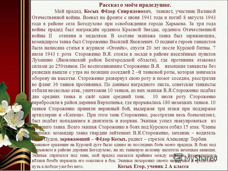 Рассказ о моём прадедушке. Мой прадед, Косых Фёдор Спиридонович, танкист, участник Великой Отечественной войны. Воевал на фронте с июня 1941 года и погиб 8 августа 1943 года в районе села Богодухово при освобождении города Харькова. За три года войны