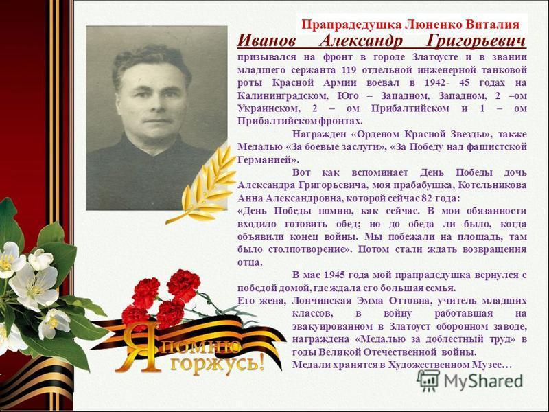 Прапрадедушка Люненко Виталия Иванов Александр Григорьевич призывался на фронт в городе Златоусте и в звании младшего сержанта 119 отдельной инженерной танковой роты Красной Армии воевал в 1942- 45 годах на Калининградском, Юго – Западном, Западном,