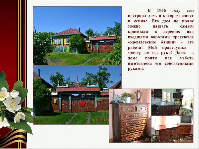 В 1956 году сам построил дом, в котором живет и сейчас. Его дом по праву можно назвать самым красивым в деревне: над входными воротами красуются «кремлевские башни» - его работа! Мой прадедушка – мастер на все руки! Даже в доме почти вся мебель изгот