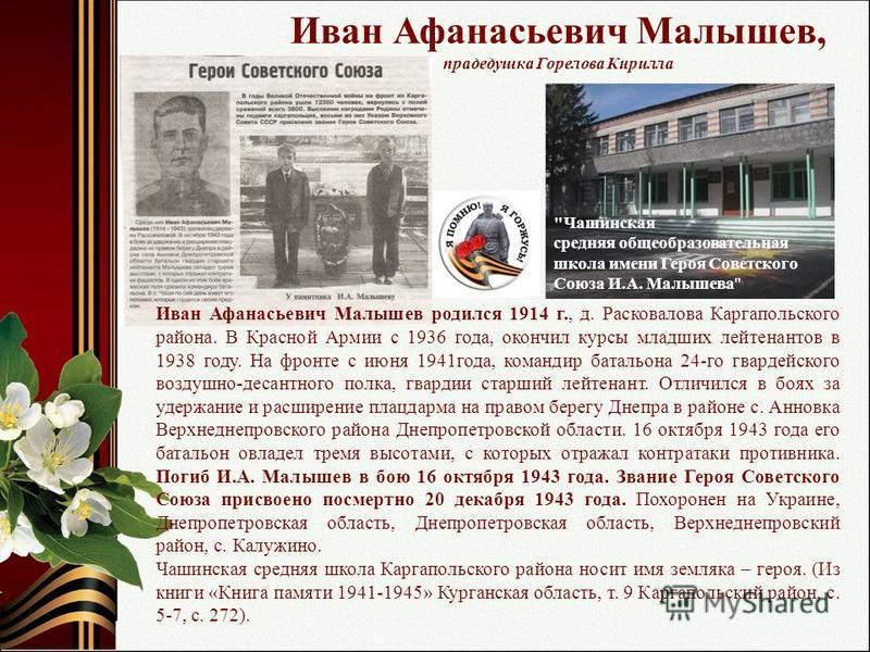 Иван Афанасьевич Малышев, прадедушка Горелова Кирилла Иван Афанасьевич Малышев родился 1914 г., д. Расковалова Каргапольского района. В Красной Армии с 1936 года, окончил курсы младших лейтенантов в 1938 году. На фронте с июня 1941 года, командир бат