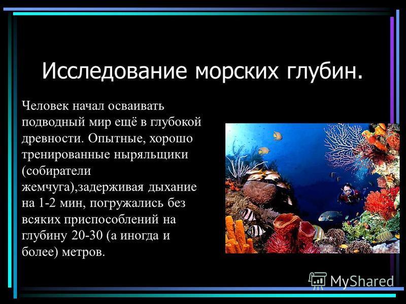 Исследование морских глубин. Человек начал осваивать подводный мир ещё в глубокой древности. Опытные, хорошо тренированные ныряльщики (собиратели жемчуга),задерживая дыхание на 1-2 мин, погружались без всяких приспособлений на глубину 20-30 (а иногда
