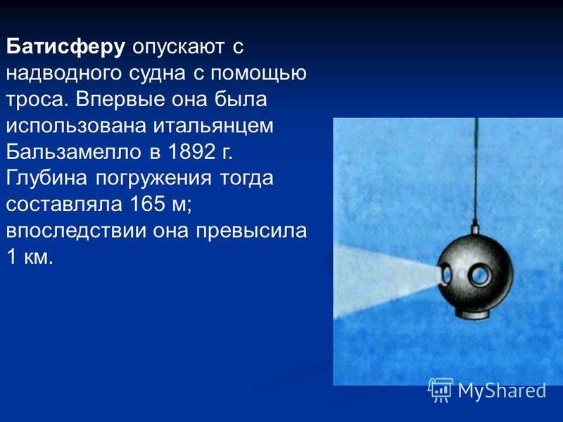 Батисферу опускают с надводного судна с помощью троса. Впервые она была использована итальянцем Бальзамелло в 1892 г. Глубина погружения тогда составляла 165 м; впоследствии она превысила 1 км.