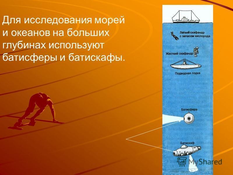 Для исследования морей и океанов на больших глубинах используют батисферы и батискафы.