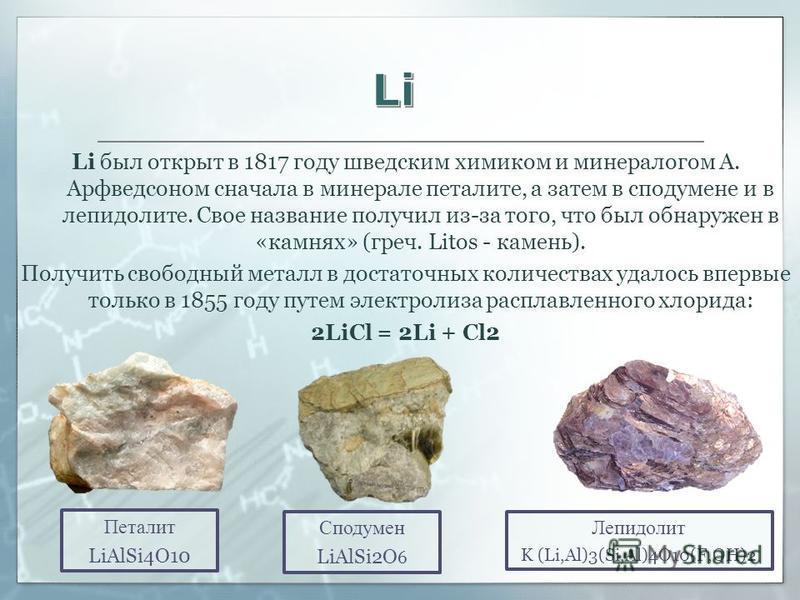 Li был открыт в 1817 году шведским химиком и минералогом А. Арфведсоном сначала в минерале петалите, а затем в сподумене и в лепидолите. Свое название получил из-за того, что был обнаружен в «камнях» (греч. Litos - камень). Получить свободный металл