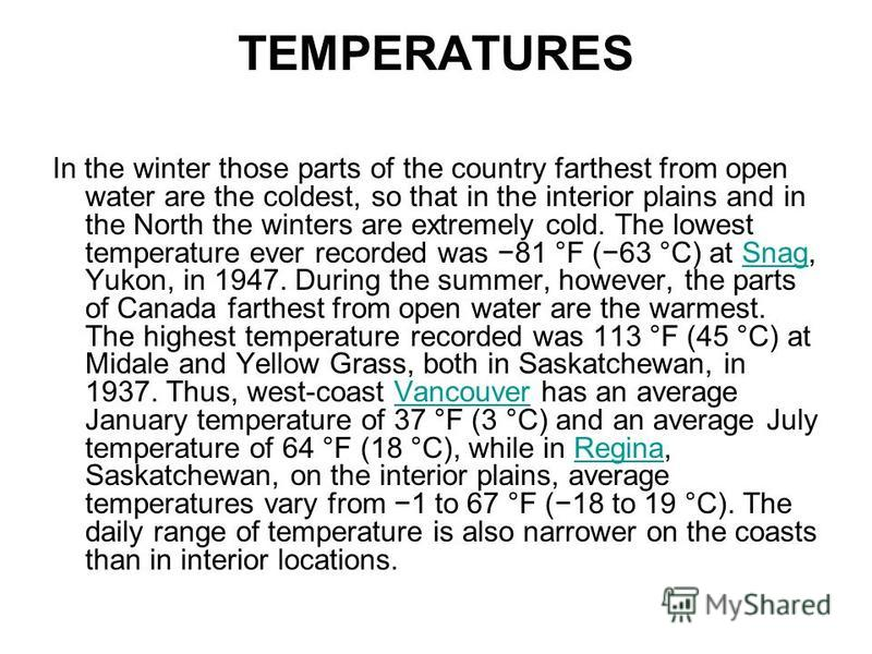 TEMPERATURES In the winter those parts of the country farthest from open water are the coldest, so that in the interior plains and in the North the winters are extremely cold. The lowest temperature ever recorded was 81 °F (63 °C) at Snag, Yukon, in