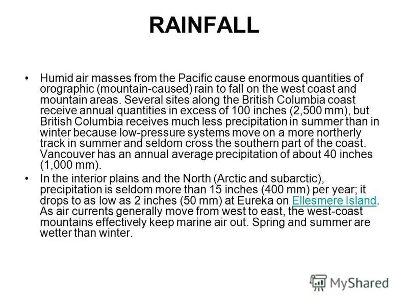 RAINFALL Humid air masses from the Pacific cause enormous quantities of orographic (mountain-caused) rain to fall on the west coast and mountain areas. Several sites along the British Columbia coast receive annual quantities in excess of 100 inches (