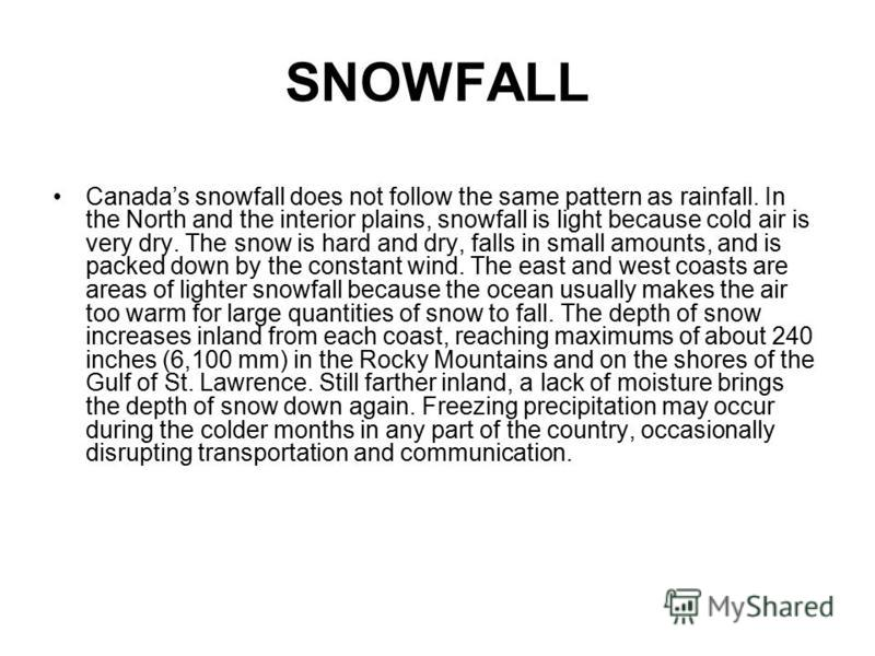 SNOWFALL Canadas snowfall does not follow the same pattern as rainfall. In the North and the interior plains, snowfall is light because cold air is very dry. The snow is hard and dry, falls in small amounts, and is packed down by the constant wind. T